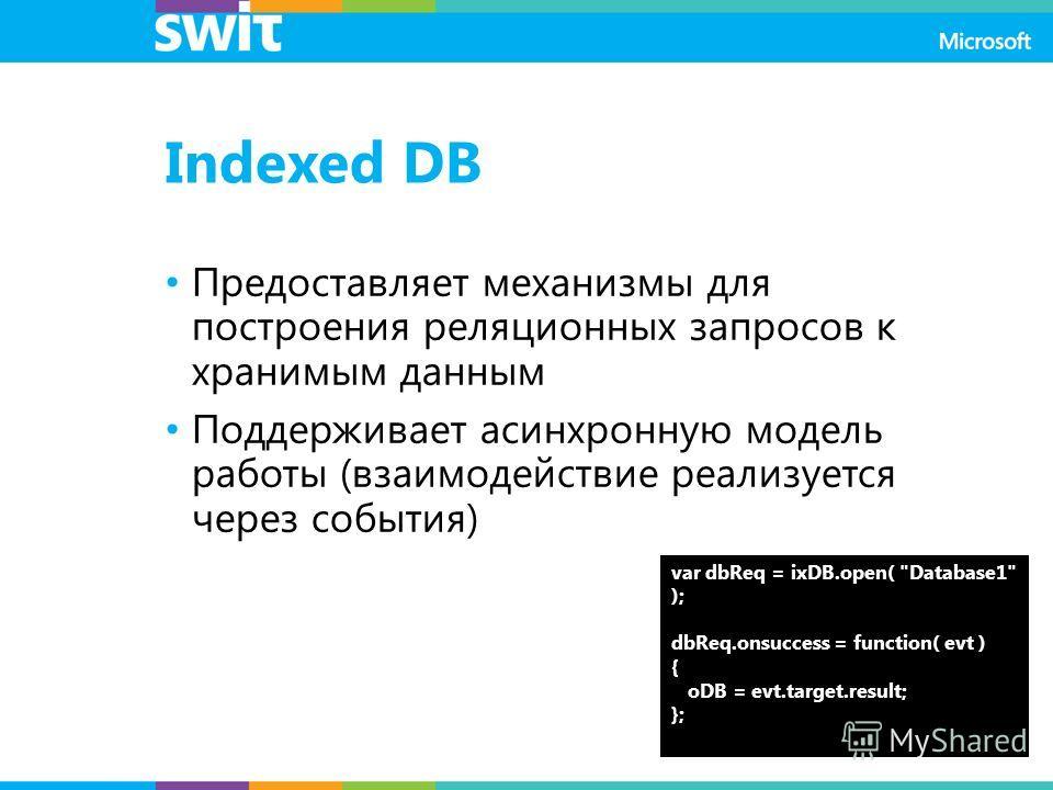 Indexed DB Предоставляет механизмы для построения реляционных запросов к хранимым данным Поддерживает асинхронную модель работы (взаимодействие реализуется через события) var dbReq = ixDB.open(