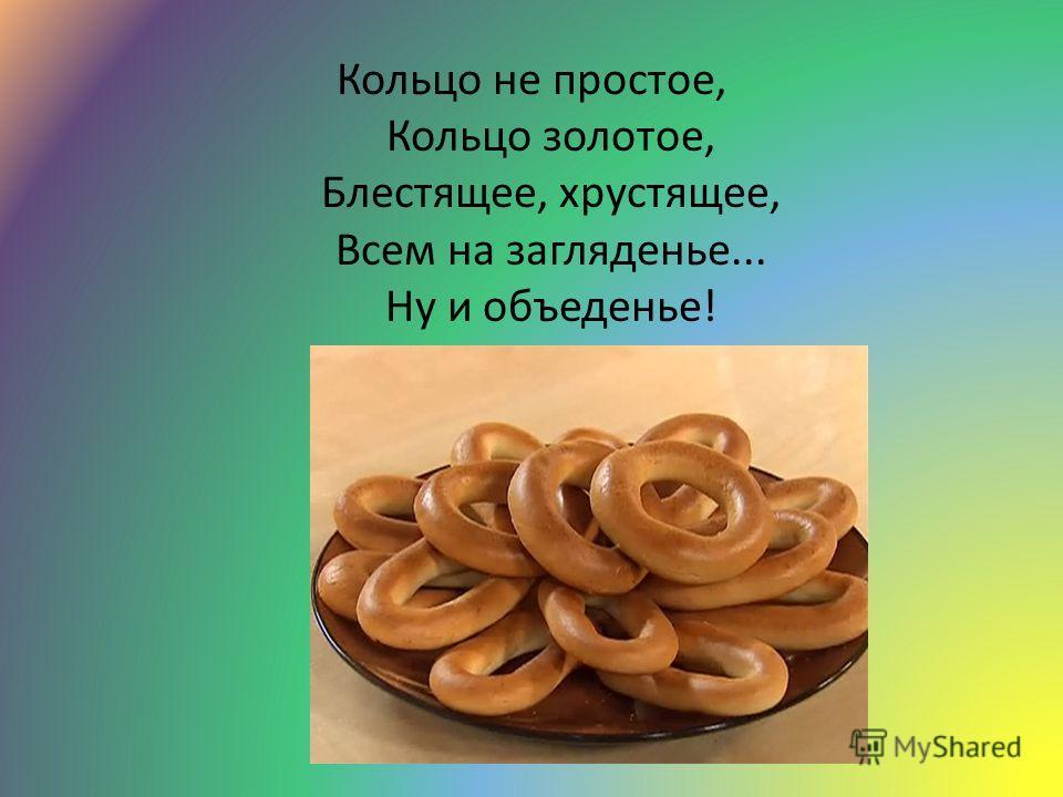 Кольцо не простое, Кольцо золотое, Блестящее, хрустящее, Всем на загляденье... Ну и объеденье!