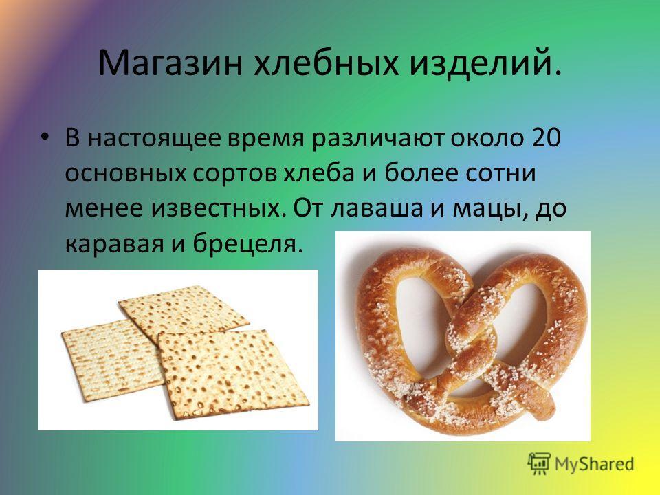 Магазин хлебных изделий. В настоящее время различают около 20 основных сортов хлеба и более сотни менее известных. От лаваша и мацы, до каравая и брецеля.