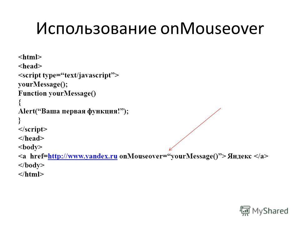 Использование onMouseover yourMessage(); Function yourMessage() { Alert(Ваша первая функция!); } Яндекс http://www.yandex.ru