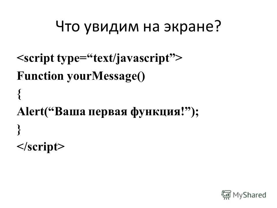 Что увидим на экране? Function yourMessage() { Alert(Ваша первая функция!); }