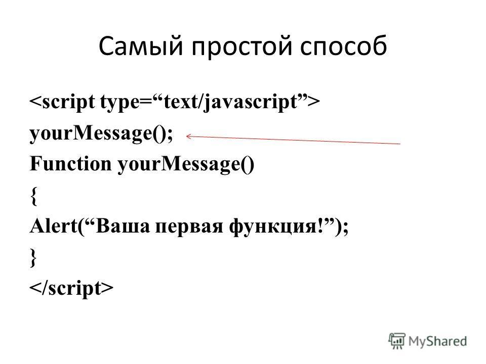 Самый простой способ yourMessage(); Function yourMessage() { Alert(Ваша первая функция!); }