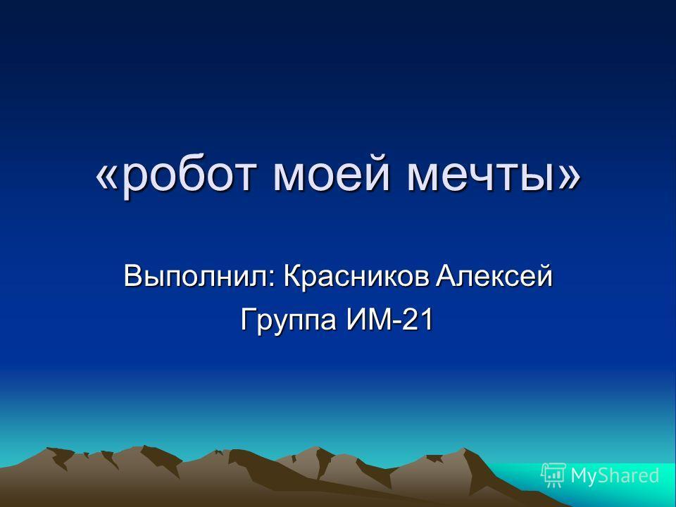 «робот моей мечты» Выполнил: Красников Алексей Группа ИМ-21