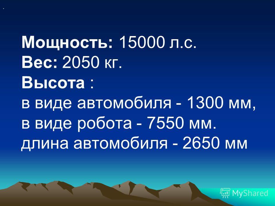 Мощность: 15000 л.с. Вес: 2050 кг. Высота : в виде автомобиля - 1300 мм, в виде робота - 7550 мм. длина автомобиля - 2650 мм.