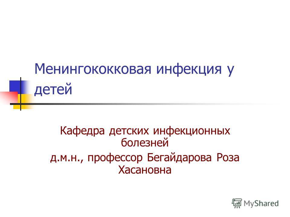Менингококковая инфекция у детей Кафедра детских инфекционных болезней д.м.н., профессор Бегайдарова Роза Хасановна