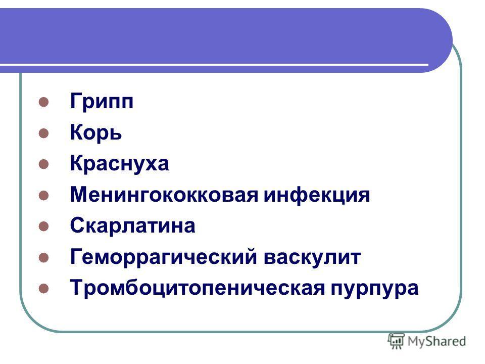 Грипп Корь Краснуха Менингококковая инфекция Скарлатина Геморрагический васкулит Тромбоцитопеническая пурпура