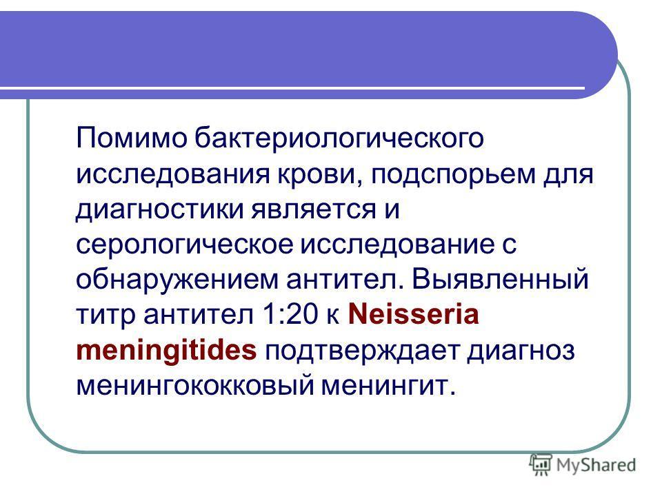 Помимо бактериологического исследования крови, подспорьем для диагностики является и серологическое исследование с обнаружением антител. Выявленный титр антител 1:20 к Neisseria meningitides подтверждает диагноз менингококковый менингит.