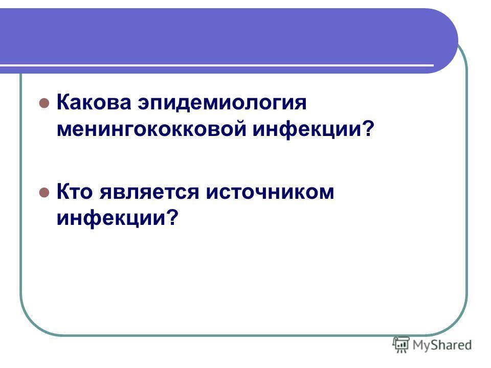 Какова эпидемиология менингококковой инфекции? Кто является источником инфекции?