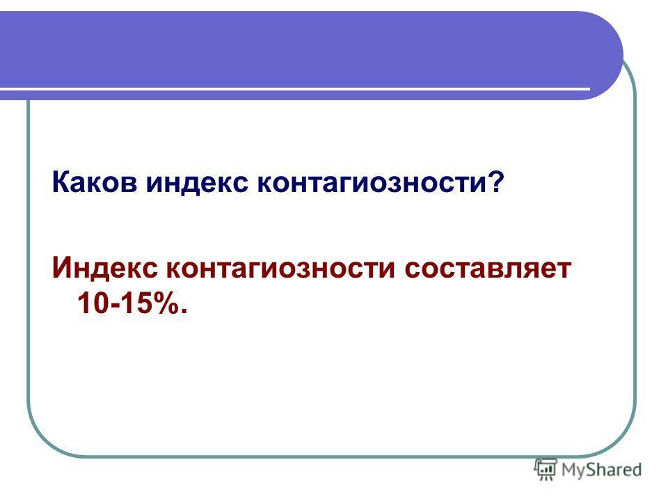 Каков индекс контагиозности? Индекс контагиозности составляет 10-15%.