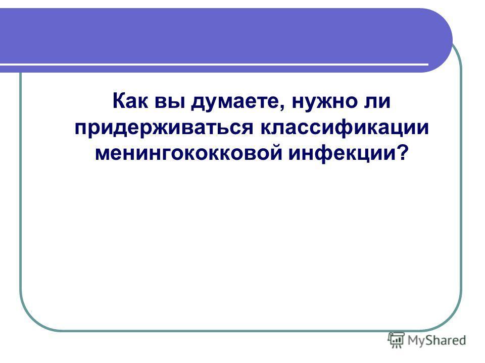 Как вы думаете, нужно ли придерживаться классификации менингококковой инфекции?