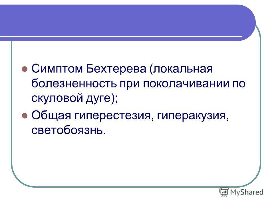 Симптом Бехтерева (локальная болезненность при поколачивании по скуловой дуге); Общая гиперестезия, гиперакузия, светобоязнь.