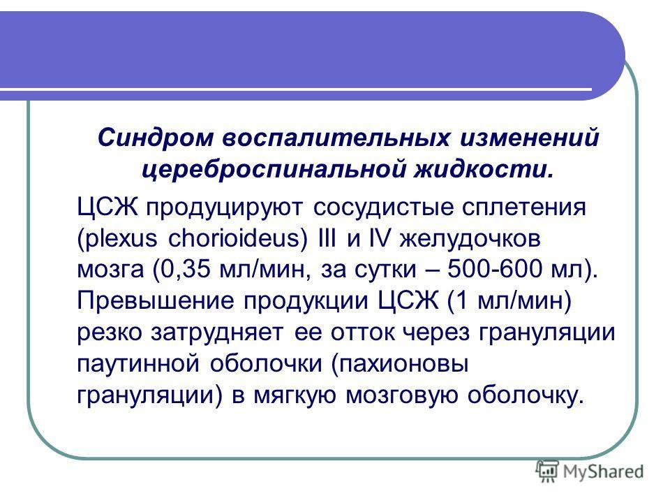 Синдром воспалительных изменений цереброспинальной жидкости. ЦСЖ продуцируют сосудистые сплетения (plexus chorioideus) III и IV желудочков мозга (0,35 мл/мин, за сутки – 500-600 мл). Превышение продукции ЦСЖ (1 мл/мин) резко затрудняет ее отток через