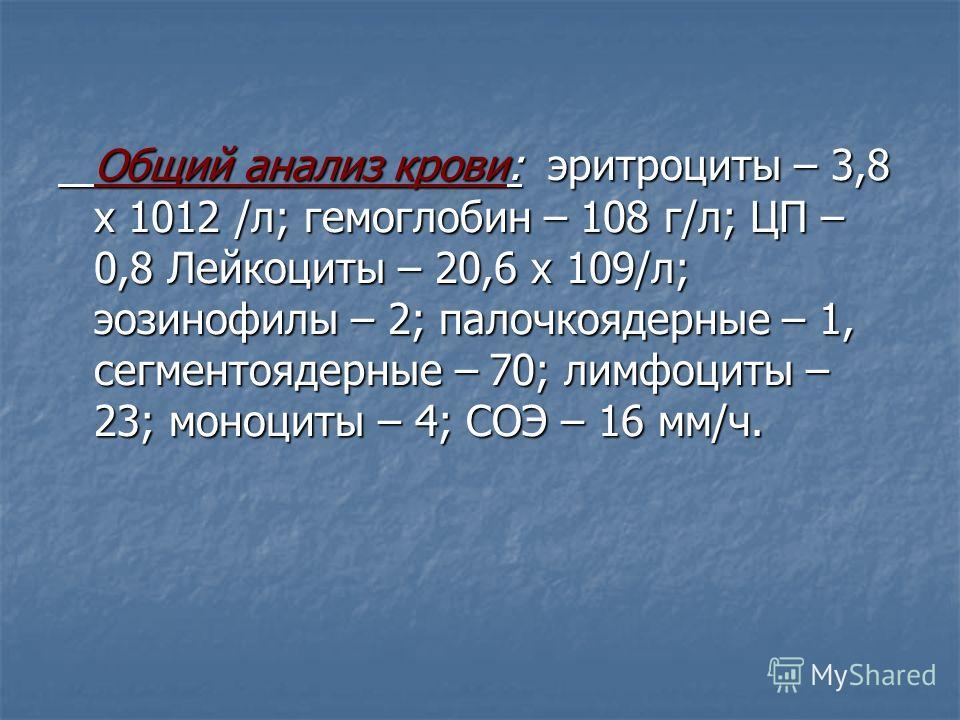 Общий анализ крови: эритроциты – 3,8 х 1012 /л; гемоглобин – 108 г/л; ЦП – 0,8 Лейкоциты – 20,6 х 109/л; эозинофилы – 2; палочкоядерные – 1, сегментоядерные – 70; лимфоциты – 23; моноциты – 4; СОЭ – 16 мм/ч.