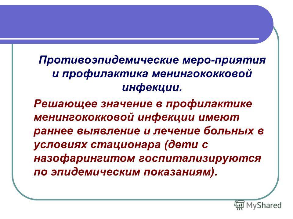 Противоэпидемические меро-приятия и профилактика менингококковой инфекции. Решающее значение в профилактике менингококковой инфекции имеют раннее выявление и лечение больных в условиях стационара (дети с назофарингитом госпитализируются по эпидемичес
