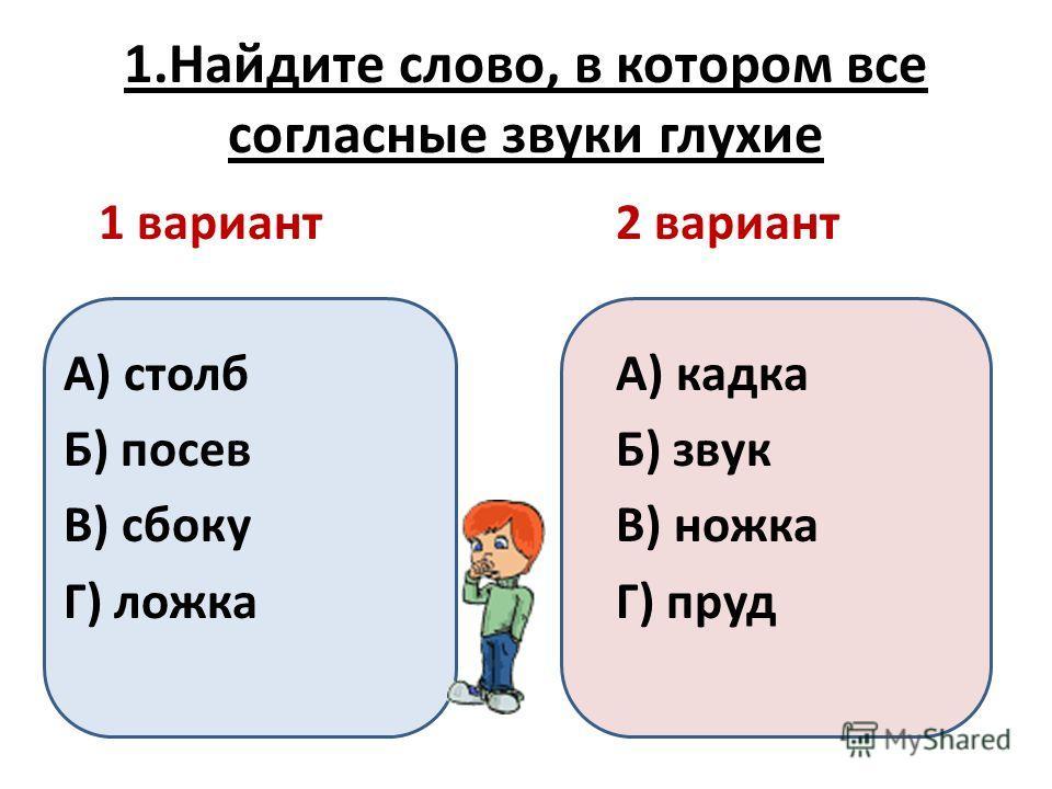 1.Найдите слово, в котором все согласные звуки глухие А) столб Б) посев В) сбоку Г) ложка 2 вариант А) кадка Б) звук В) ножка Г) пруд 1 вариант