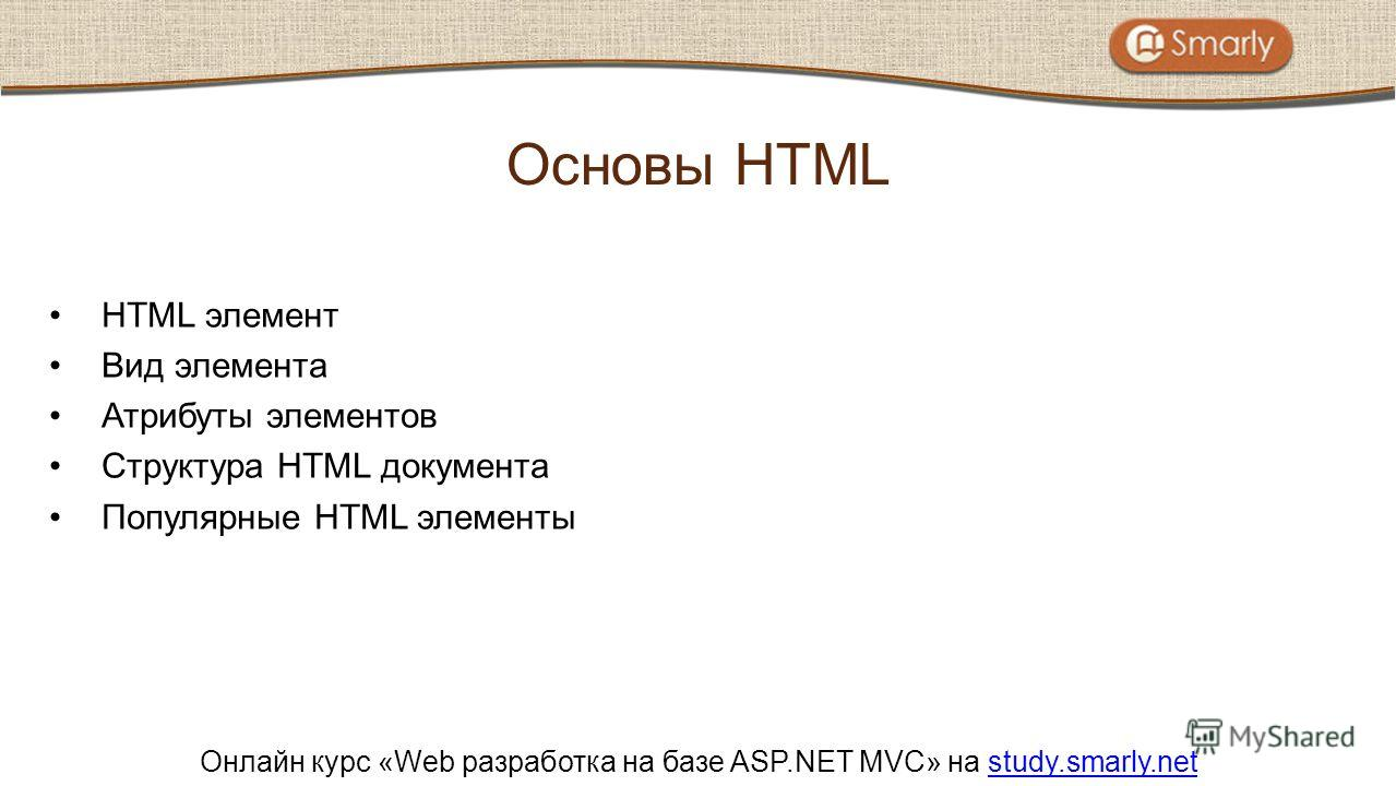 Онлайн курс «Web разработка на базе ASP.NET MVC» на study.smarly.netstudy.smarly.net HTML элемент Вид элемента Атрибуты элементов Структура HTML документа Популярные HTML элементы Основы HTML