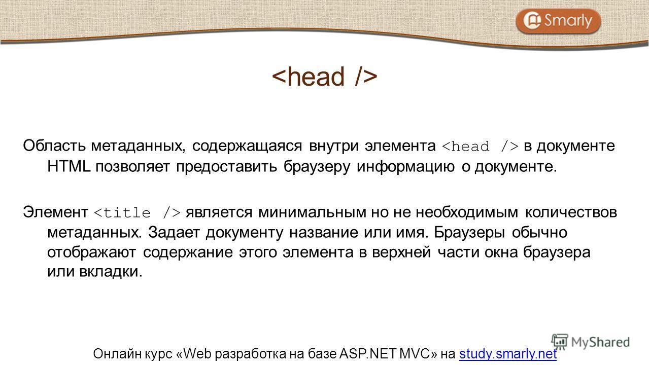 Онлайн курс «Web разработка на базе ASP.NET MVC» на study.smarly.netstudy.smarly.net Область метаданных, содержащаяся внутри элемента в документе HTML позволяет предоставить браузеру информацию о документе. Элемент является минимальным но не необходи