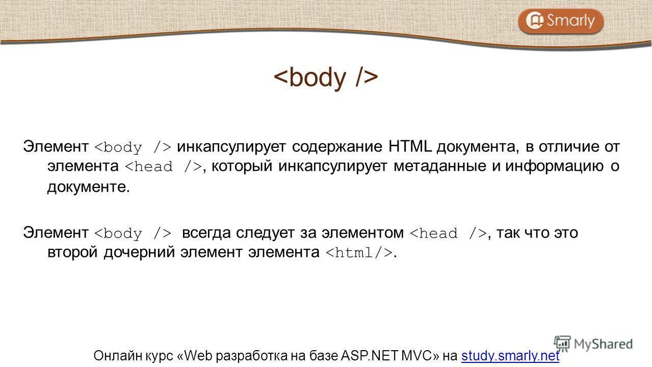 Онлайн курс «Web разработка на базе ASP.NET MVC» на study.smarly.netstudy.smarly.net Элемент инкапсулирует содержание HTML документа, в отличие от элемента, который инкапсулирует метаданные и информацию о документе. Элемент всегда следует за элементо