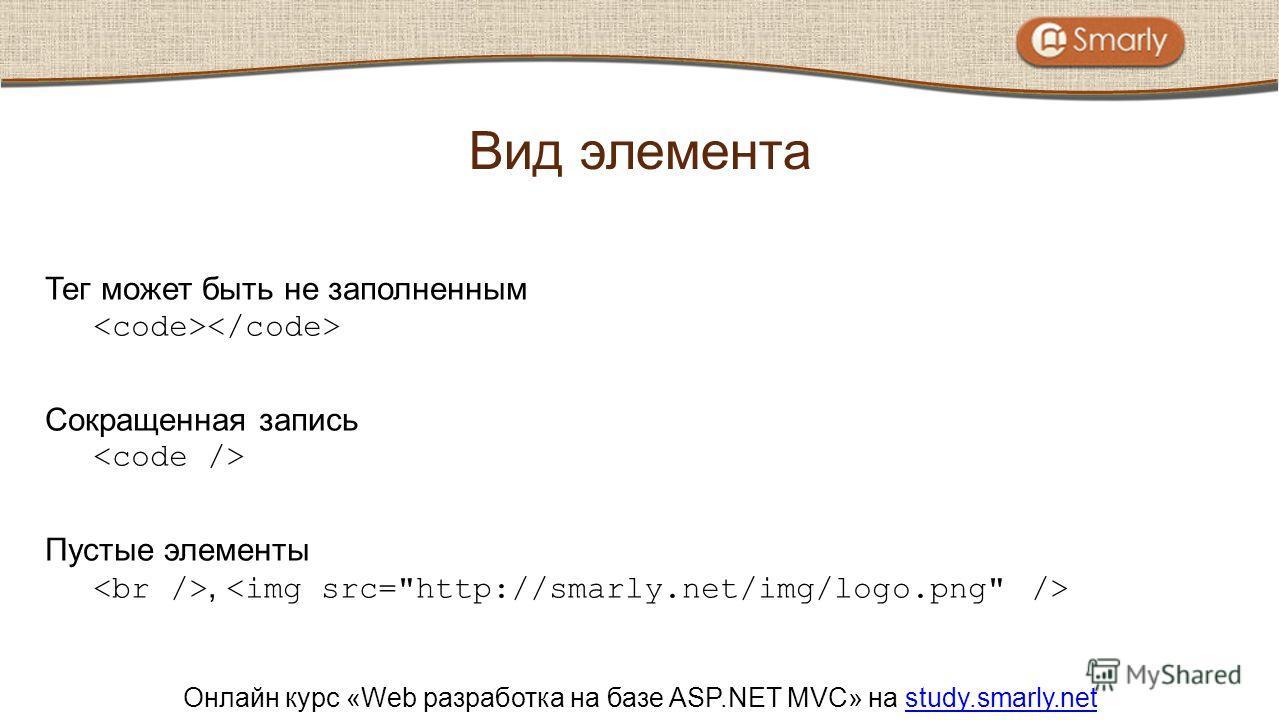 Онлайн курс «Web разработка на базе ASP.NET MVC» на study.smarly.netstudy.smarly.net Тег может быть не заполненным Сокращенная запись Пустые элементы, Вид элемента