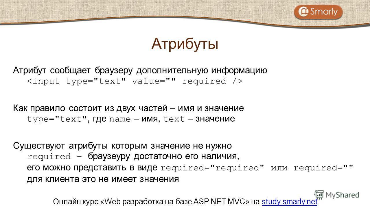 Онлайн курс «Web разработка на базе ASP.NET MVC» на study.smarly.netstudy.smarly.net Атрибут сообщает браузеру дополнительную информацию Как правило состоит из двух частей – имя и значение type=
