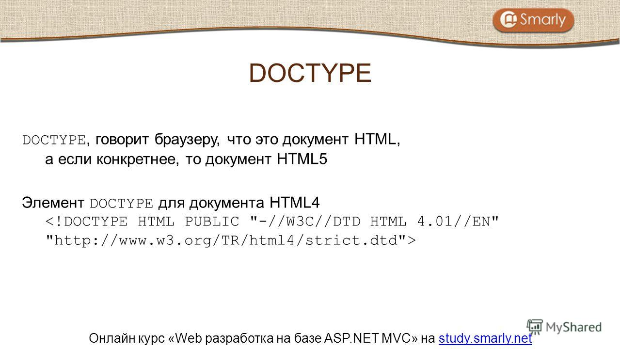 Онлайн курс «Web разработка на базе ASP.NET MVC» на study.smarly.netstudy.smarly.net DOCTYPE, говорит браузеру, что это документ HTML, а если конкретнее, то документ HTML5 Элемент DOCTYPE для документа HTML4 DOCTYPE