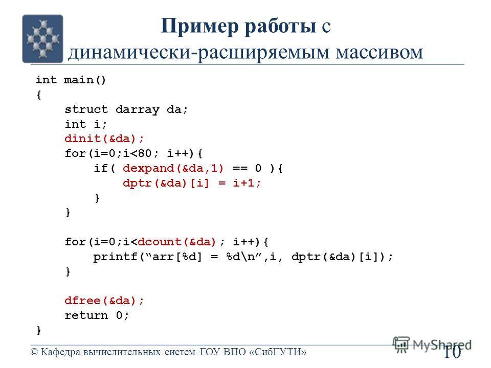 Пример работы с динамически-расширяемым массивом 10 © Кафедра вычислительных систем ГОУ ВПО «СибГУТИ» int main() { struct darray da; int i; dinit(&da); for(i=0;i