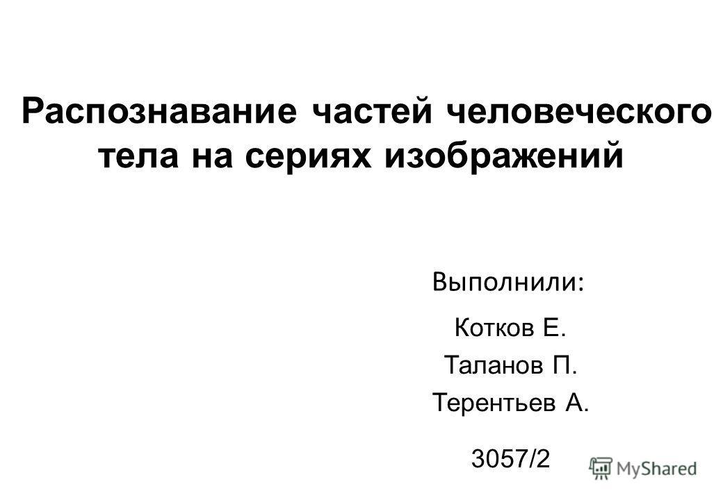 Распознавание частей человеческого тела на сериях изображений Котков Е. Таланов П. Терентьев А. 3057/2 Выполнили: