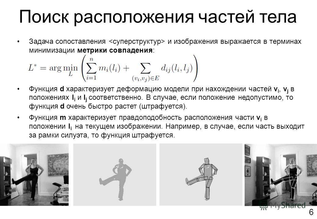 Поиск расположения частей тела 6 Задача сопоставления и изображения выражается в терминах минимизации метрики совпадения: Функция d характеризует деформацию модели при нахождении частей v i, v j в положениях l i и l j соответственно. В случае, если п