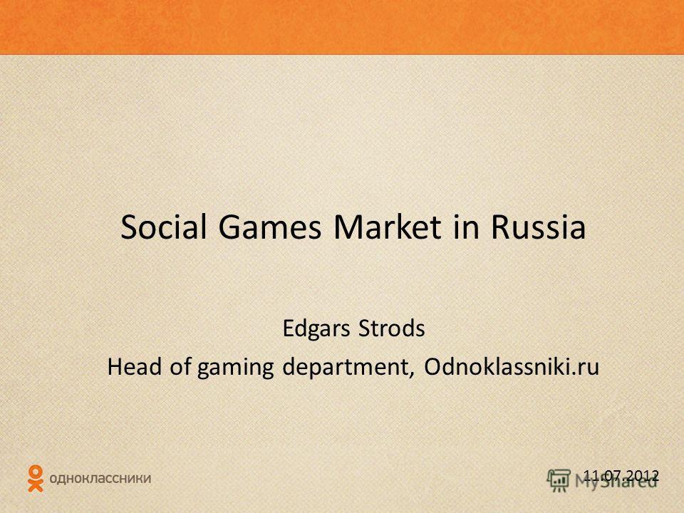 Social Games Market in Russia Edgars Strods Head of gaming department, Odnoklassniki.ru 11.07.2012