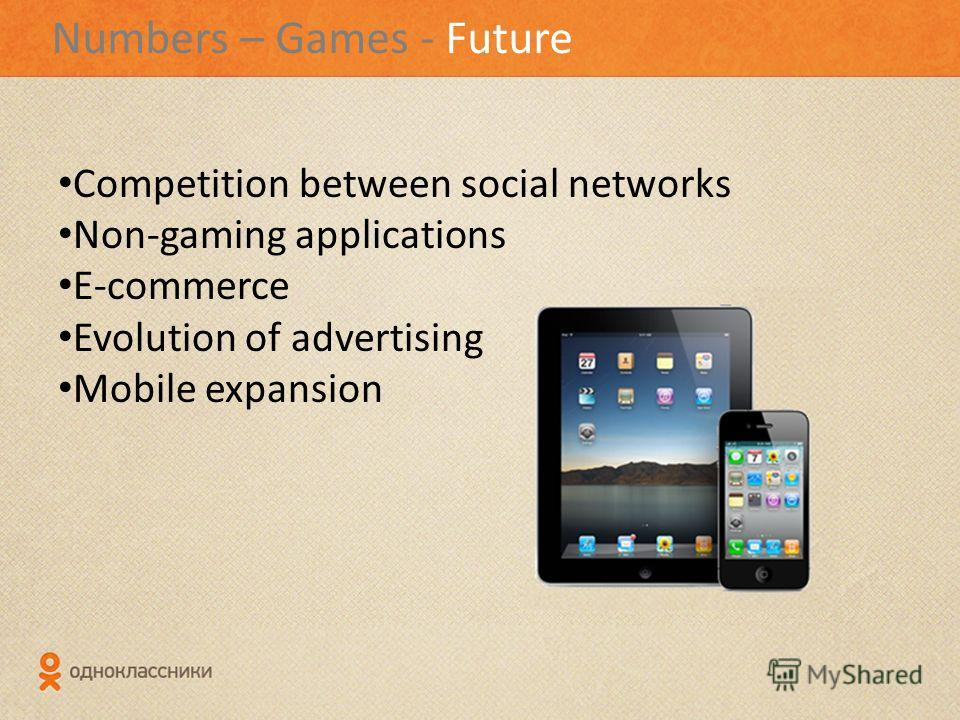 Numbers – Games - Future Competition between social networks Non-gaming applications Е-commerce Evolution of advertising Mobile expansion