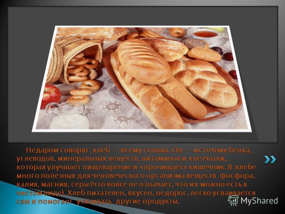 Недаром говорят: хлеб всему голова. Он источник белка, углеводов, минеральных веществ, витаминов и клетчатки, которая улучшает пищеварение и «прочищает» кишечник. В хлебе много полезных для человеческого организма веществ: фосфора, калия, магния, сер