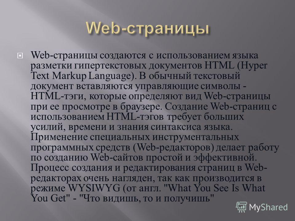 Web- страницы создаются с использованием языка разметки гипертекстовых документов HTML (Hyper Text Markup Language). В обычный текстовый документ вставляются управляющие символы - HTML- тэги, которые определяют вид Web- страницы при ее просмотре в бр