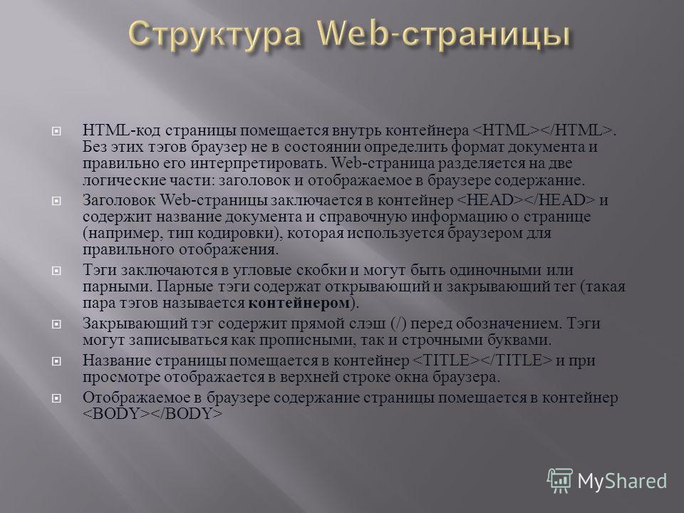 HTML- код страницы помещается внутрь контейнера. Без этих тэгов браузер не в состоянии определить формат документа и правильно его интерпретировать. Web- страница разделяется на две логические части : заголовок и отображаемое в браузере содержание. З