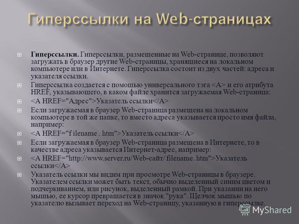 Гиперссылки. Гиперссылки, размещенные на Web- странице, позволяют загружать в браузер другие Web- страницы, хранящиеся на локальном компьютере или в Интернете. Гиперссылка состоит из двух частей : адреса и указателя ссылки. Гиперссылка создается с по
