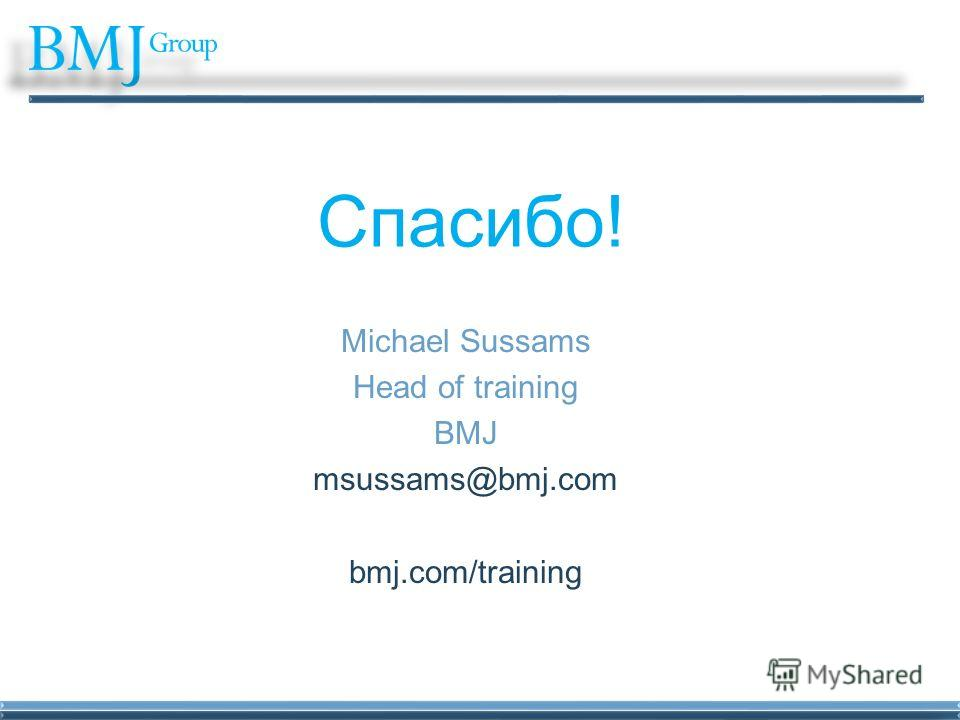 Спасибо! Michael Sussams Head of training BMJ msussams@bmj.com bmj.com/training