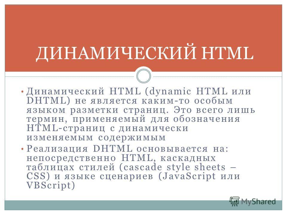 Динамический HTML (dynamic HTML или DHTML) не является каким-то особым языком разметки страниц. Это всего лишь термин, применяемый для обозначения HTML-страниц с динамически изменяемым содержимым Реализация DHTML основывается на: непосредственно HTML