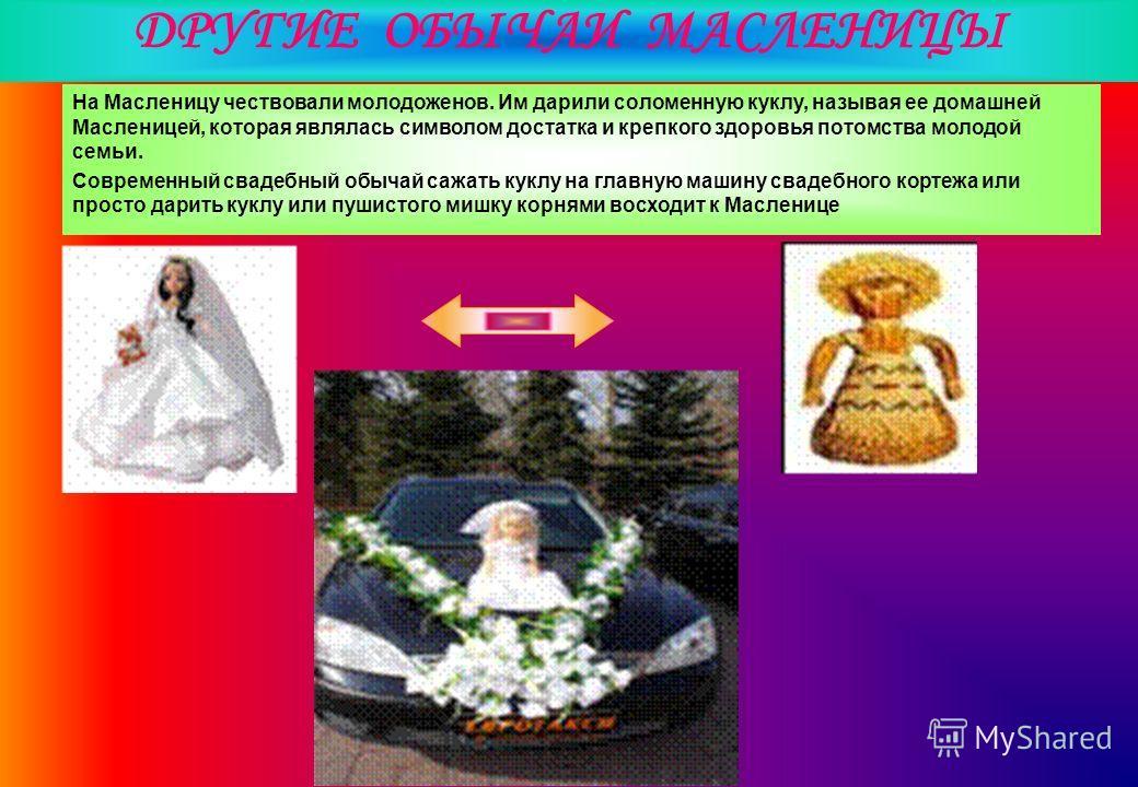 ДРУГИЕ ОБЫЧАИ МАСЛЕНИЦЫ Hа Масленицу чествовали молодоженов. Им дарили соломенную куклу, называя ее домашней Масленицей, которая являлась символом достатка и крепкого здоровья потомства молодой семьи. Современный свадебный обычай сажать куклу на глав