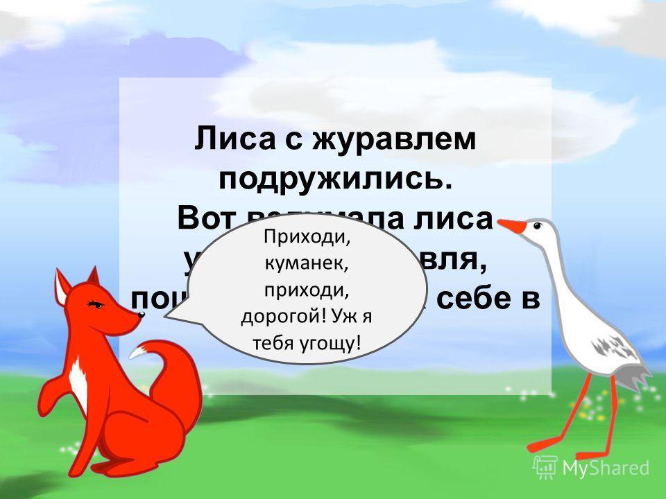 Лиса с журавлем подружились. Вот вздумала лиса угостить журавля, пошла звать его к себе в гости: Приходи, куманек, приходи, дорогой! Уж я тебя угощу!