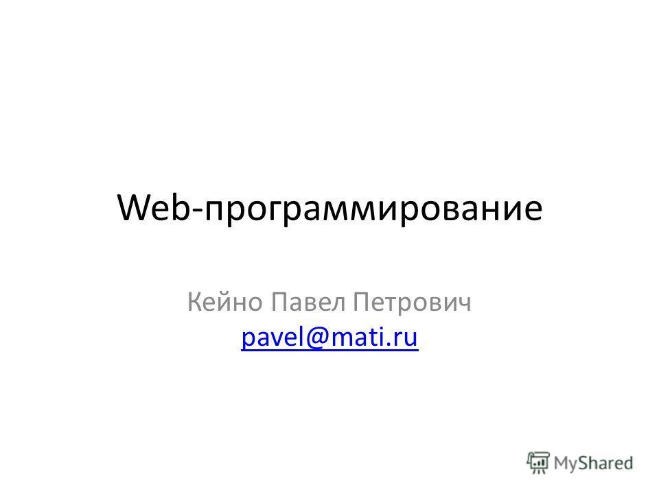 Web-программирование Кейно Павел Петрович pavel@mati.ru pavel@mati.ru