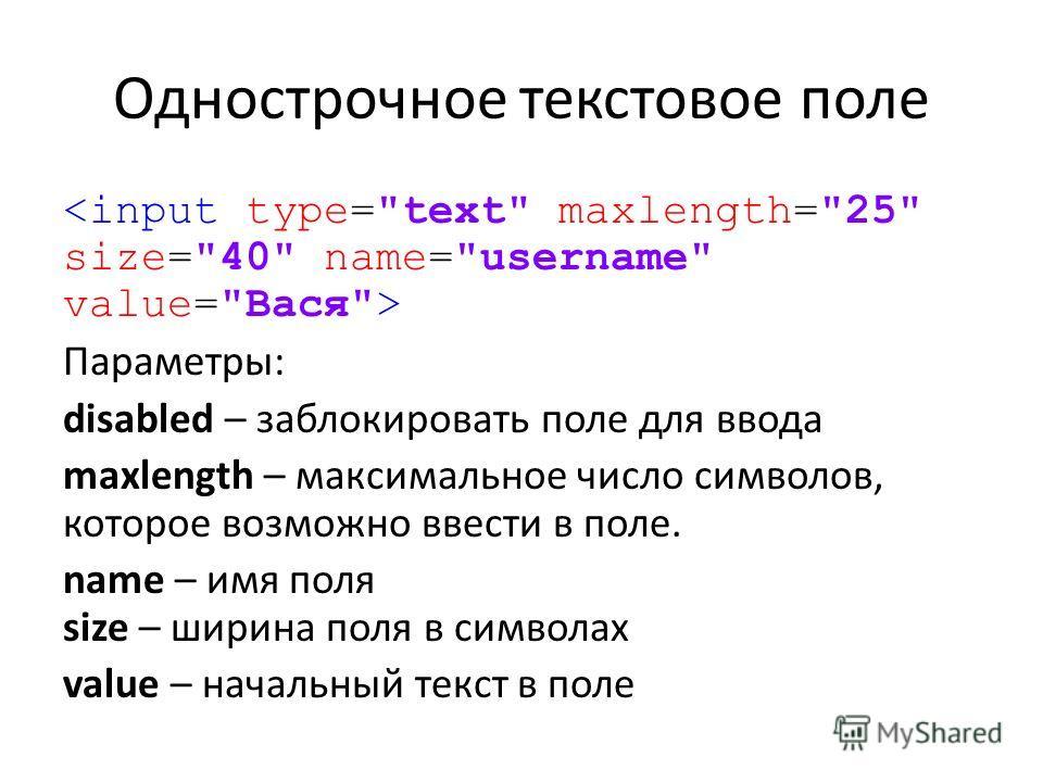 Однострочное текстовое поле Параметры: disabled – заблокировать поле для ввода maxlength – максимальное число символов, которое возможно ввести в поле. name – имя поля size – ширина поля в символах value – начальный текст в поле