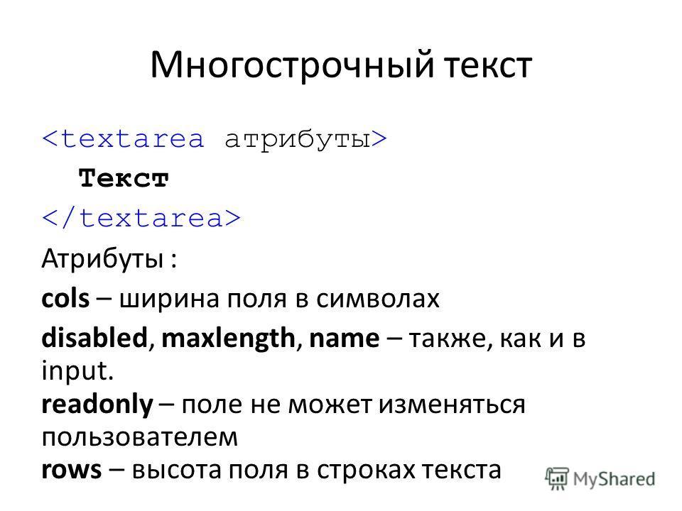 Многострочный текст Текст Атрибуты : cols – ширина поля в символах disabled, maxlength, name – также, как и в input. readonly – поле не может изменяться пользователем rows – высота поля в строках текста