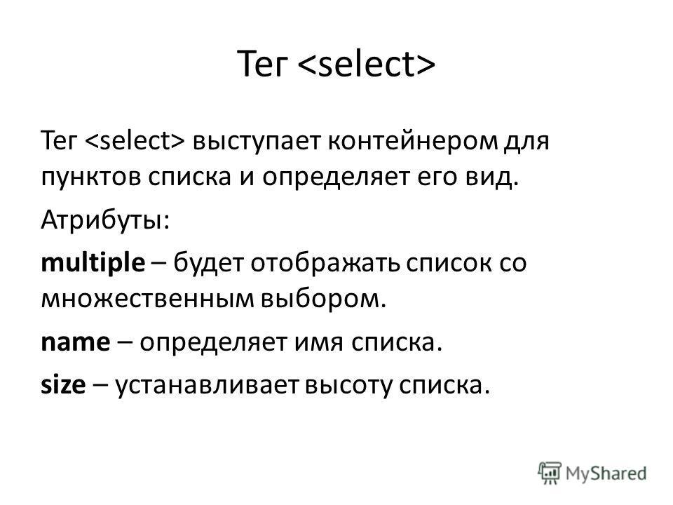 Тег Тег выступает контейнером для пунктов списка и определяет его вид. Атрибуты: multiple – будет отображать список со множественным выбором. name – определяет имя списка. size – устанавливает высоту списка.