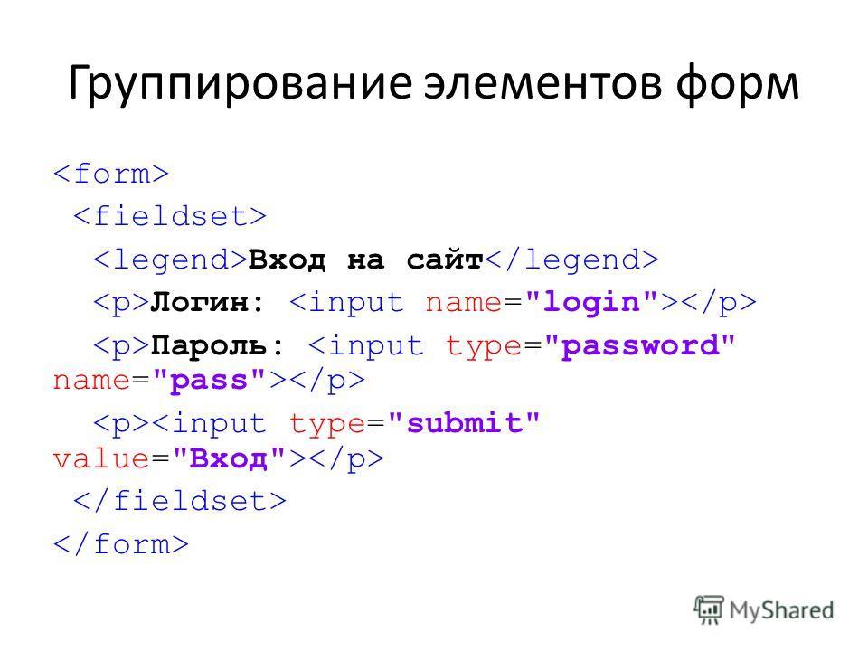 Группирование элементов форм Вход на сайт Логин: Пароль: