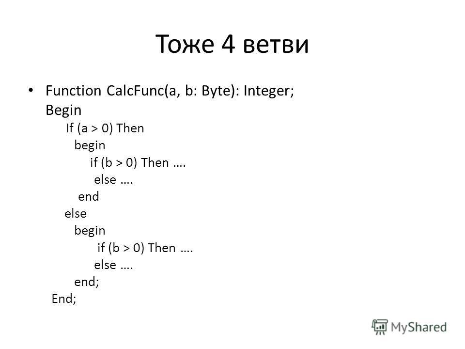 Тоже 4 ветви Function CalcFunc(a, b: Byte): Integer; Begin If (a > 0) Then begin if (b > 0) Then …. else …. end else begin if (b > 0) Then …. else …. end; End;