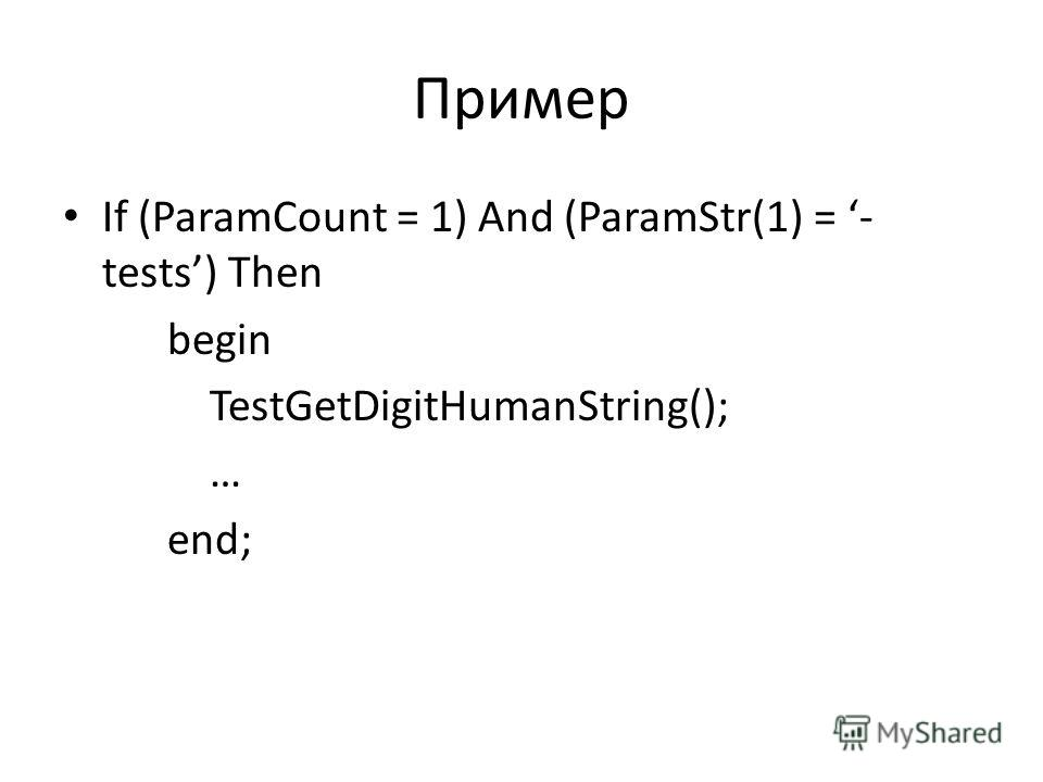 Пример If (ParamCount = 1) And (ParamStr(1) = - tests) Then begin TestGetDigitHumanString(); … end;