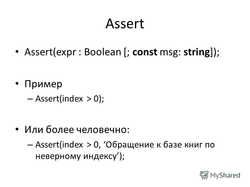 Assert Assert(expr : Boolean [; const msg: string]); Пример – Assert(index > 0); Или более человечно: – Assert(index > 0, Обращение к базе книг по неверному индексу);