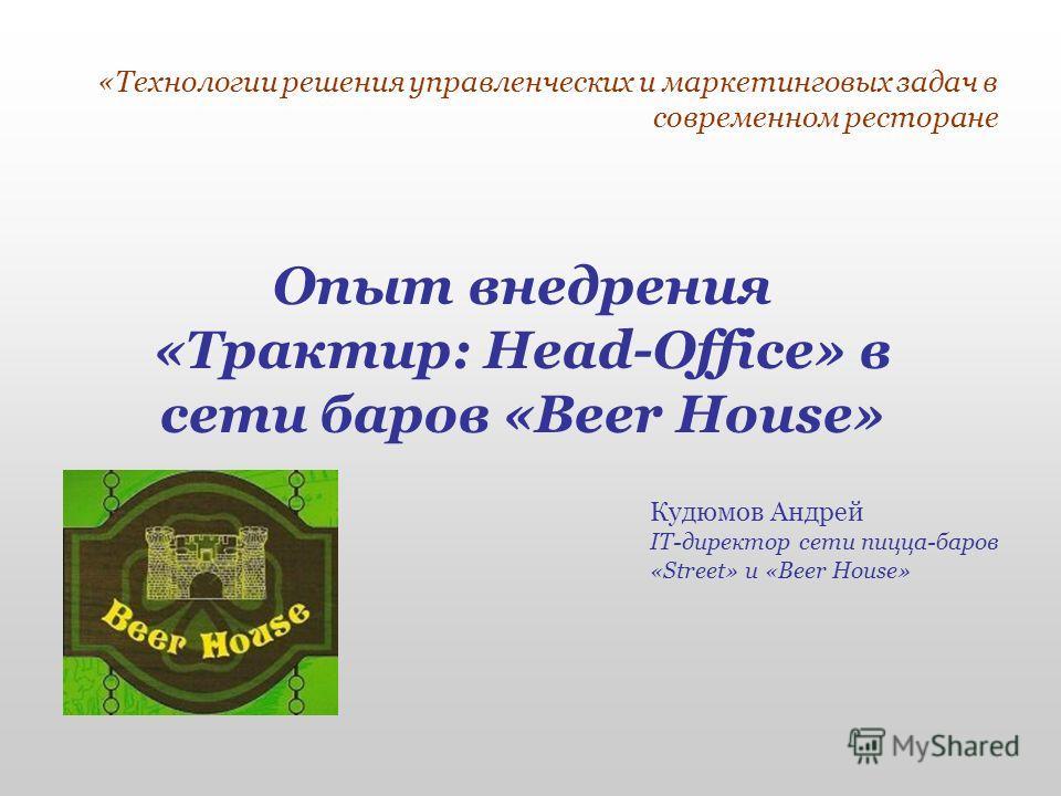 «Технологии решения управленческих и маркетинговых задач в современном ресторане Опыт внедрения «Трактир: Head-Office» в сети баров «Beer House» Кудюмов Андрей IT-директор сети пицца-баров «Street» и «Beer House»