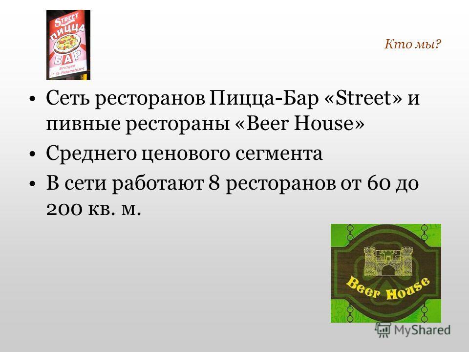 Кто мы? Сеть ресторанов Пицца-Бар «Street» и пивные рестораны «Beer House» Среднего ценового сегмента В сети работают 8 ресторанов от 60 до 200 кв. м.