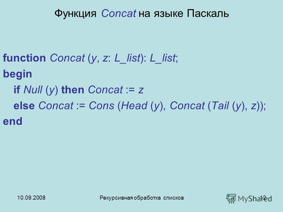 10.09.2008Рекурсивная обработка списков12 Функция Concat на языке Паскаль function Concat (y, z: L_list): L_list; begin if Null (y) then Concat := z else Concat := Cons (Head (y), Concat (Tail (y), z)); end