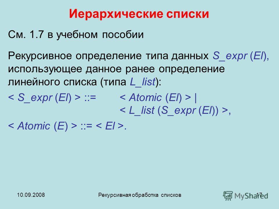 10.09.2008Рекурсивная обработка списков17 Иерархические списки См. 1.7 в учебном пособии Рекурсивное определение типа данных S_expr (El), использующее данное ранее определение линейного списка (типа L_list): ::= |, ::=.